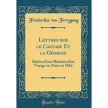 Lettres Sur Le Caucase Et La Géorgie: Suivies d'Une Relation d'Un Voyage En Perse En 1812 (Classic Reprint)