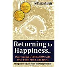 """""""Returning to Happiness... Overcoming Depression with Your Body, Mind, and Spirit"""": amazing testimony with a new vision to understand depressive states"""