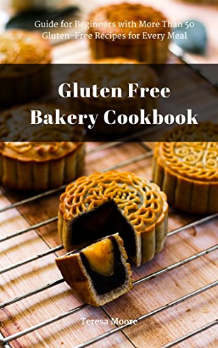 Gluten Free Bakery Cookbook: Guide for Beginners with More Than 50 Gluten-Free Recipes for Every Meal (Healthy Food Book 89) by Teresa   Moore