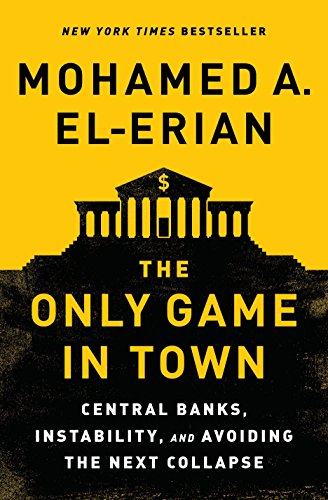 (The Only Game in Town: Central Banks, Instability, and Avoiding the Next Collapse)