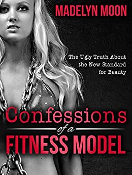 Confessions of a Fitness Model: The Ugly Truth about the New Standard for Beauty by [Moon, Madelyn]