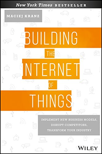 Building the Internet of Things: Implement New Business Models, Disrupt Competitors, Transform Your Industry by [Kranz, Maciej]