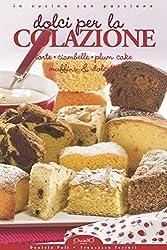 Dolci per la Colazione: Torte, Ciambelle, Plum Cake, Muffins & Dolcetti (In cucina con passione)