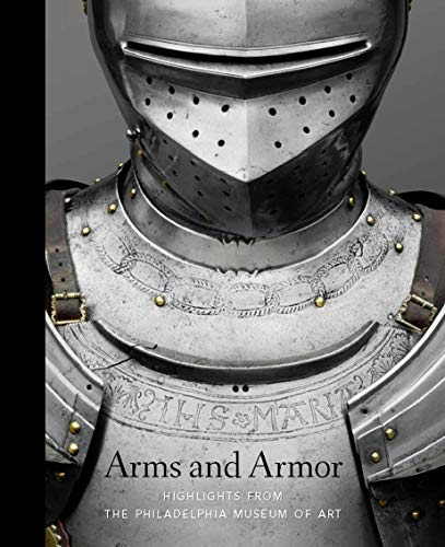 Antique Arms And Armor - Arms and Armor: Highlights from the Philadelphia Museum of Art