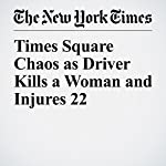 Times Square Chaos as Driver Kills a Woman and Injures 22 | Eli Rosenberg,Liam Stack