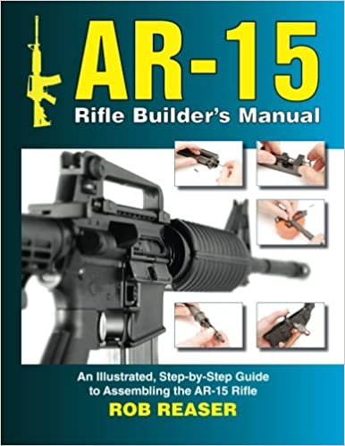 AR-15 Rifle Builder's Manual: An Illustrated, Step-by-Step