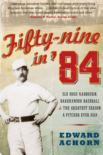 Fifty-nine in '84: Old Hoss Radbourn, Barehanded Baseball, and the Greatest Season a Pitcher Ever Had (The Best Pitcher Ever)