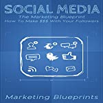 Social Media: The Marketing Blueprint - How to Make $$$ with Your Followers: Marketing Blueprints, Book 5 | Marketing Blueprints