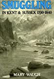Smuggling in Kent and Sussex, 1700-1840, Mary Waugh, 0905392485