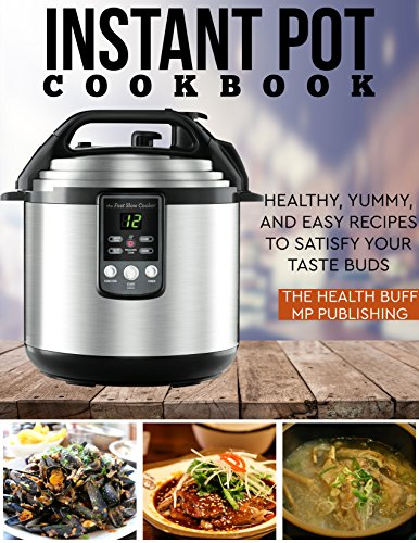 Instant Pot Cookbook: Healthy, Yummy, and Easy Recipes to Satisfy your Taste Buds (Air Fryer, Slow Cooker, Instant Pot, Crock Pot recipes, Paleo Diet, Power Pressure Cooker, Electric Pressure Cooker) by The Health Buff, MP Publishing
