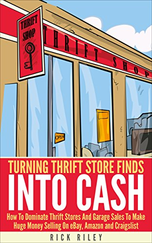 Turning Thrift Store Finds Into Cash: How To Dominate Thrift Stores And Garage Sales To Make Huge Money Selling On eBay, Amazon And Craigslist (Making ... Amazon, Digital Entrepreneur, eBay Buying) by [Riley, Rick]