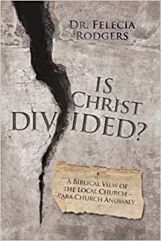 Book Is Christ Divided? A Biblical View of the Local Church-Para Church Anomaly by Dr. Felecia Rodgers (2011-07-28)