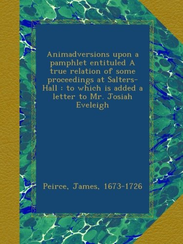(Animadversions upon a pamphlet entituled A true relation of some proceedings at Salters-Hall : to which is added a letter to Mr. Josiah Eveleigh)