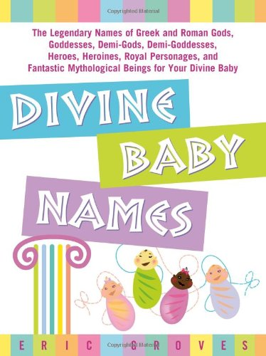 Divine Baby Names:The Legendary Names of Greek and Roman Gods, Goddesses, Demi-Gods, Demi-Goddesses, Heroes, Heroines, Royal Personages, and Fantastic Mythological Beings for Your Divine Baby