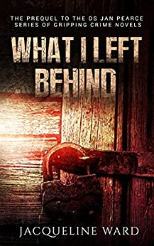 What I Left Behind (The gripping prequel to the DS Jan Pearce Crime Fiction Series) by [Ward, Jacqueline]