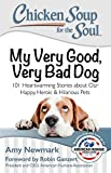 chicken soup for the pet lover - Chicken Soup for the Soul: My Very Good, Very Bad Dog: 101 Heartwarming Stories about Our Happy, Heroic & Hilarious Pets
