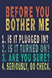 img - for Before You Bother Me 1. Is It Plugged in ? 2. Is It Turned on? 3. Are You Sure? 4. Seriously, Go Check.: Funny Vintage Tech Support Gift Journal book / textbook / text book
