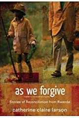 As We Forgive: Stories of Reconciliation from Rwanda Kindle Edition