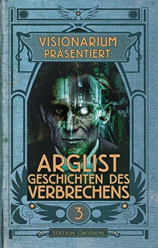 VISIONARIUM präsentiert: Arglist. Geschichten des Verbrechens (German Edition)