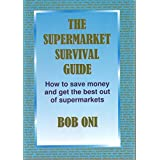 The Supermarket Survival Guide: How To Save Money And Get The Best Out Of Supermarkets