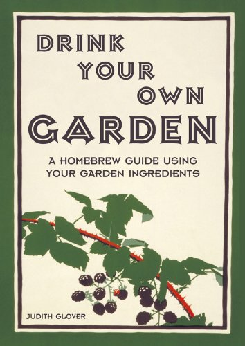 Drink Your Own Garden: A Homebrew Guide Using Your Garden Ingredients by Judith Glover