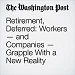 Retirement, Deferred: Workers — and Companies — Grapple With a New Reality | Jena McGregor