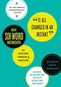 It All Changed in an Instant: More Six-Word Memoirs by Writers Famous & Obscure by [Smith, Larry, Fershleiser, Rachel]