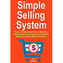 Simple Selling System: Ways to get Started with Internet Marketing Based Business Like Facebook Local Business Marketing  & Amazon Affiliate Promotions