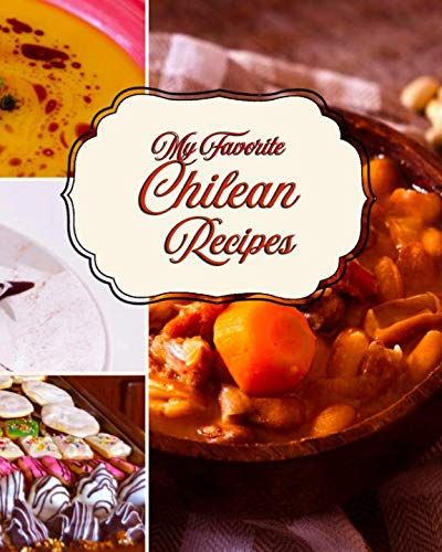 My Favorite Chilean Recipes: A Great Place to Keep My Best Patagonian Recipes by Yum Treats Press