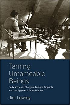 Taming Untameable Beings: Early Stories of Chogyam Trungpa Rinpoche with the Pygmies and Other Hippies