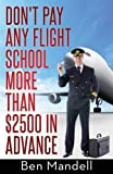 Don't Pay Any Flight School More Than $2500 In Advance: The Censored Information The Bad Guys Don't Want You To Know by Mandell, Ben (March 25, 2014) Paperback 1