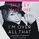 I'm Over All That: And Other Confessions Audiobook by Shirley MacLaine Narrated by Shirley MacLaine