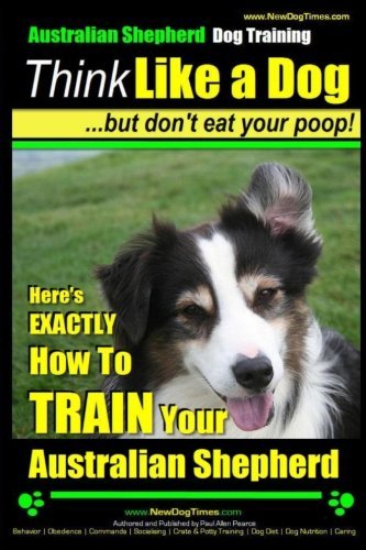 Australian Shepherd Dog Training | Think Like a Dog, But Don't Eat Your Poop!: Here's EXACTLY How To Train Your Australian Shepherd (Volume 1)