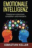 Emotionale Intelligenz: Emotionen erkennen, verstehen und meistern - für effektivere Kommunikation, erhöhte soziale Kompetenz und mehr Erfolg in Ihrem Leben