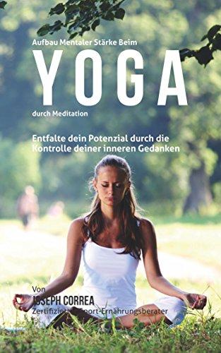 Aufbau mentaler Starke beim Yoga durch Meditation: Entfalte ...