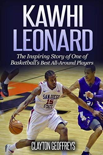 Kawhi Leonard: The Inspiring Story of One of Basketball's Best All-Around Players (Basketball Biography Books)