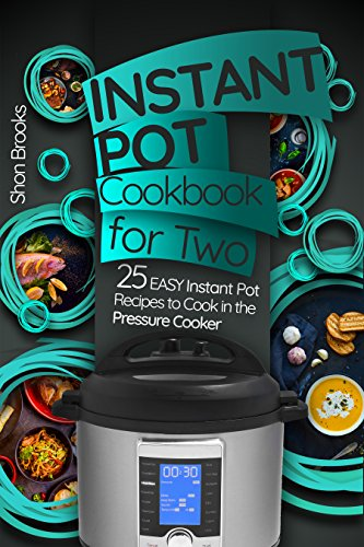 Instant Pot Cookbook for Two: 25 Easy Instant Pot Recipes to Cook in the Pressure Cooker by Shon Brooks