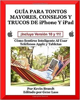 Guia Para Tontos Mayores, Consejos Y Trucos De iPhone Y iPad: Cómo Sentirse Inteligente Al Usar Teléfonos Apple y Tabletas: Volume 5: Amazon.es: Kevin ...