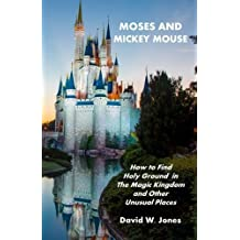 Moses and Mickey Mouse: How to Find Holy Ground in the Magic Kingdom and Other Unusual Places by David W. Jones (2010-09-02)