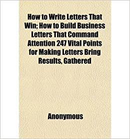 How to write letters that win how to build business letters that how to write letters that win how to build business letters that command attention 247 vital points for making letters bring results gathered anonymous expocarfo Image collections