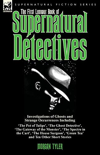 (The First Leonaur Book of Supernatural Detectives: Investigations of Ghosts and Strange Occurrences Including 'The Pot of Tulips', 'The Ghost ... 'The House Surgeon', 'Green Tea' and Ten Oth)