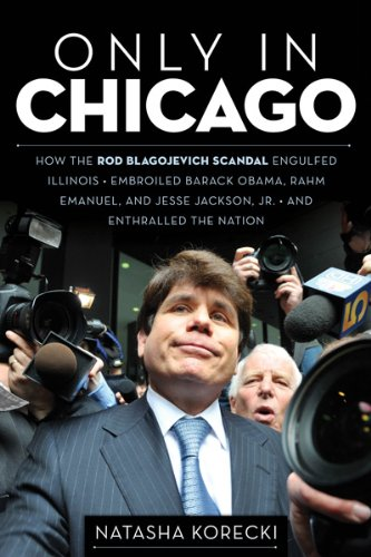 Only in Chicago: How the Rod Blagojevich Scandal Engulfed Illinois; Embroiled Barack Obama, Rahm Emanuel, and Jesse Jackson, Jr.; and Enthralled the Nation