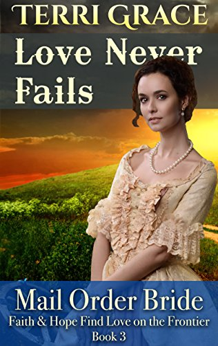 Mail Order Bride: Love Never Fails: Clean Western Historical Romance (Faith and Hope Find Love on the Frontier Book 3) by [Grace, Terri, Read, Pure]