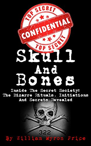 Skull And Bones: Inside The Secret Society: The Bizarre Rituals, Initiations And Secrets Revealed (Conspiracy Theories Book 1) by [Price, William Myron]