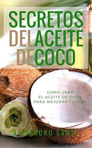 LOS SECRETOS DEL ACEITE DE COCO: COMO USAR  EL ACEITE DE COCO PARA MEJORAR TU VIDA: DESCUBRE COMO EL ACEITE DE COCO ADELGAZA,...