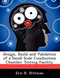 Design, Build and Validation of a Small Scale Combustion Chamber Testing Facility, Eric R. Dittman, 1249599725