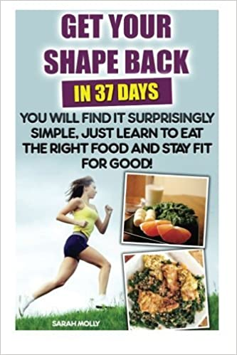 Get Your Shape Back In 37 Days You Will Find It Surprisingly Simple, Just Learn To Eat The Right Food And Stay Fit For Good: (Weight Loss, Healthy ... Nutrition, Diet Plan Slow Cooking For One) by Sarah Molly (2015-12-15) in French PDF DJVU FB2