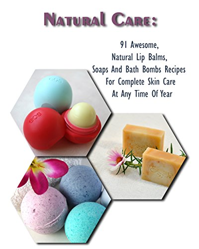 Natural Care: 91 Awesome, Natural Lip Balms, Soaps And Bath Bombs Recipes For Complete Skin Care At Any Time Of Year