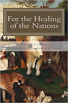 for the healing of the nations essays on creation redemption for the healing of the nations essays on creation redemption and neo calvinism