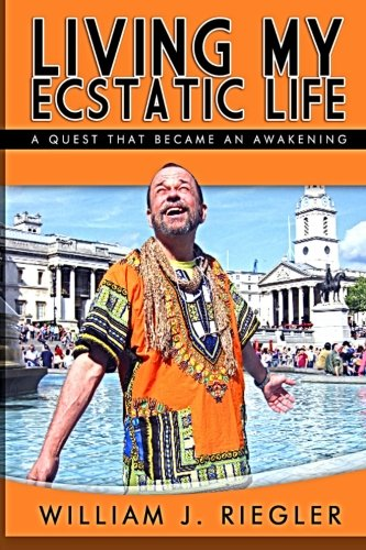 Living My Ecstatic Life: A quest becomes an awakening -  MR. William J. Riegler, Paperback